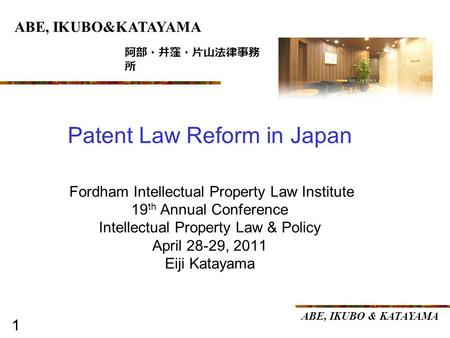 1 ABE, IKUBO & KATAYAMA 1 Fordham Intellectual Property Law Institute 19 th Annual Conference Intellectual Property Law & Policy April 28-29, 2011 Eiji.
