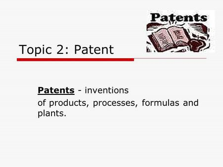 Topic 2: Patent Patents - inventions of products, processes, formulas and plants.