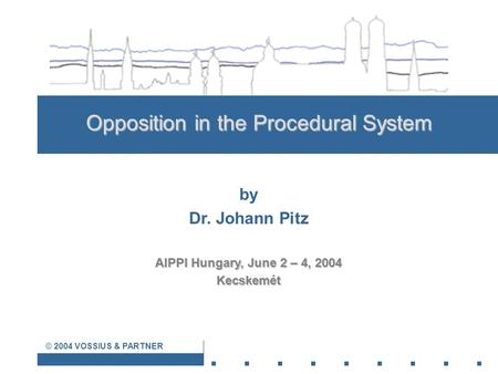 © 2004 VOSSIUS & PARTNER Opposition in the Procedural System by Dr. Johann Pitz AIPPI Hungary, June 2 – 4, 2004 Kecskemét.