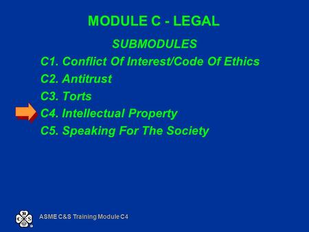 ASME C&S Training Module C4 MODULE C - LEGAL SUBMODULES C1. Conflict Of Interest/Code Of Ethics C2. Antitrust C3. Torts C4. Intellectual Property C5. Speaking.