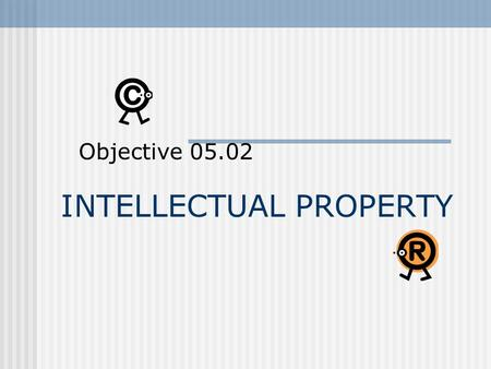 INTELLECTUAL PROPERTY Objective 05.02. Intellectual Property Defined A product resulting from human creativity, an original work fixed in a tangible medium.