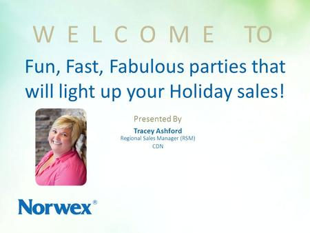 Presented By Tracey Ashford Regional Sales Manager (RSM) CDN W E L C O M E TO Fun, Fast, Fabulous parties that will light up your Holiday sales!
