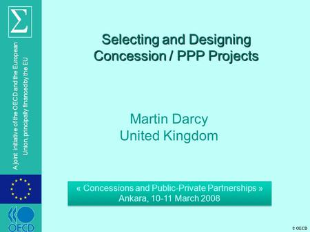 © OECD A joint initiative of the OECD and the European Union, principally financed by the EU Selecting and Designing Concession / PPP Projects Martin Darcy.