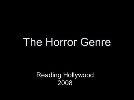 The Horror Genre Reading Hollywood 2008. The Horror Genre Horror Films are unsettling films designed to frighten and panic, cause dread and alarm, and.