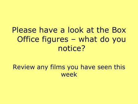 Please have a look at the Box Office figures – what do you notice? Review any films you have seen this week.
