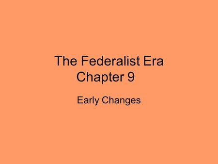 The Federalist Era Chapter 9 Early Changes. During Washington's presidency, he focused mostly on foreign affairs and military matters – he left the financial.