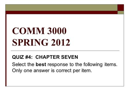 COMM 3000 SPRING 2012 QUIZ #4: CHAPTER SEVEN Select the best response to the following items. Only one answer is correct per item.