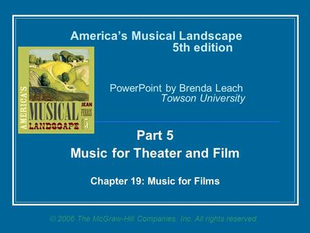America's Musical Landscape 5th edition PowerPoint by Brenda Leach Towson University Part 5 Music for Theater and Film Chapter 19: Music for Films © 2006.