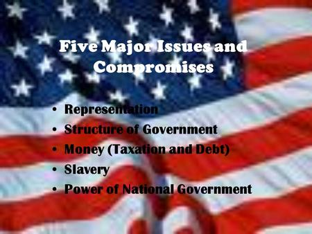 Five Major Issues and Compromises Representation Structure of Government Money (Taxation and Debt) Slavery Power of National Government.