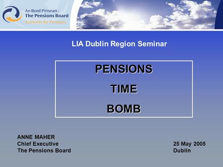 PENSIONSTIMEBOMB ANNE MAHER Chief Executive25 May 2005 The Pensions Board Dublin LIA Dublin Region Seminar.