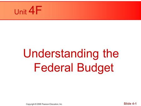 Copyright © 2008 Pearson Education, Inc. Slide 4-1 Unit 4F Understanding the Federal Budget.