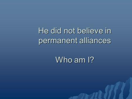 He did not believe in permanent alliances Who am I?