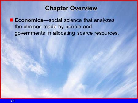 3-1 Chapter Overview Economics—social science that analyzes the choices made by people and governments in allocating scarce resources.