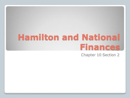 Hamilton and National Finances Chapter 10 Section 2.