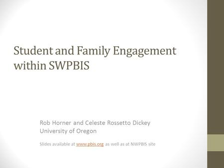 Student and Family Engagement within SWPBIS Rob Horner and Celeste Rossetto Dickey University of Oregon Slides available at www.pbis.org as well as at.