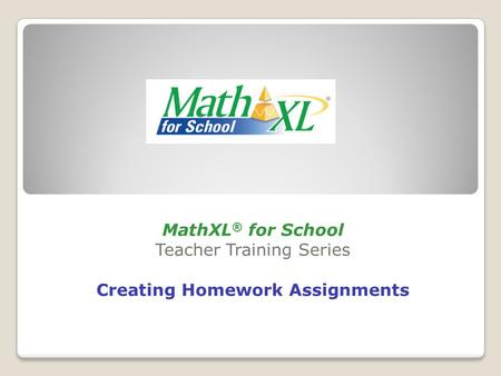 MathXL ® for School Teacher Training Series Creating Homework Assignments.