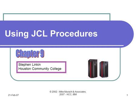 Stephen Linkin Houston Community College 21-Feb-07 © 2002 - Mike Murach & Associates, 2007 - HCC, IBM 1 Using JCL Procedures.