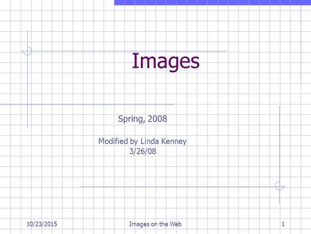 10/23/2015Images on the Web1 <strong>Images</strong> Spring, 2008 Modified by Linda Kenney 3/26/08.