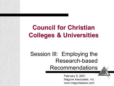 Council for Christian Colleges & Universities Session III: Employing the Research-based Recommendations February 6, 2001 Maguire Associates, Inc. www.maguireassoc.com.