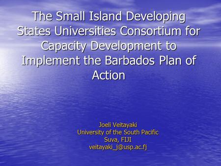 The Small Island Developing States Universities Consortium for Capacity Development to Implement the Barbados Plan of Action Joeli Veitayaki University.