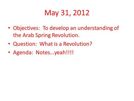 May 31, 2012 Objectives: To develop an understanding of the Arab Spring Revolution. Question: What is a Revolution? Agenda: Notes…yeah!!!!