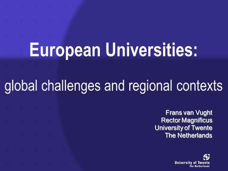 European Universities: global challenges and regional contexts Frans van Vught Rector Magnificus University of Twente The Netherlands.