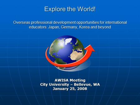 AWISA Meeting City University – Bellevue, WA January 25, 2008 Explore the World! Overseas professional development opportunities for international educators: