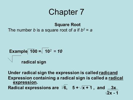 Chapter 7 Square Root The number b is a square root of a if b 2 = a Example 100 = 10 2 = 10 radical sign Under radical sign the expression is called radicand.