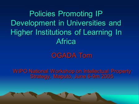 Policies Promoting IP Development in Universities and Higher Institutions of Learning In Africa OGADA Tom WIPO National Workshop on Intellectual Property.