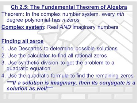 Ch 2.5: The Fundamental Theorem of Algebra Theorem: In the complex number system, every nth degree polynomial has n zeros Complex system: Real AND Imaginary.