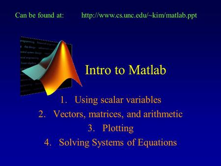 Intro to Matlab 1.Using scalar variables 2.Vectors, matrices, and arithmetic 3.Plotting 4.Solving Systems of Equations Can be found at:http://www.cs.unc.edu/~kim/matlab.ppt.