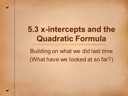 5.3 x-intercepts and the Quadratic Formula Building on what we did last time (What have we looked at so far?)
