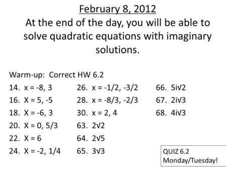 February 8, 2012 At the end of the day, you will be able to solve quadratic equations with imaginary solutions. Warm-up: Correct HW 6.2 14. x = -8, 326.