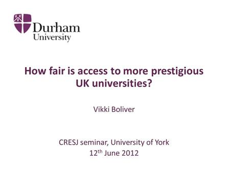 How fair is access to more prestigious UK universities? Vikki Boliver CRESJ seminar, University of York 12 th June 2012.
