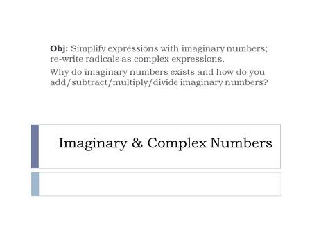 Imaginary & Complex Numbers Obj: Simplify expressions with imaginary numbers; re-write radicals as complex expressions. Why do imaginary numbers exists.
