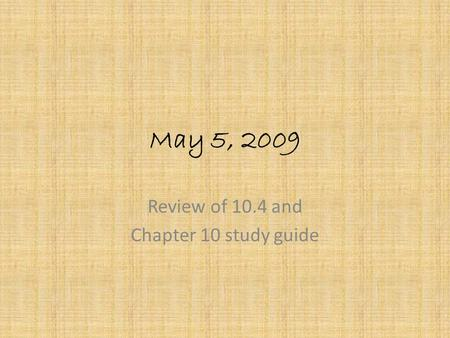 May 5, 2009 Review of 10.4 and Chapter 10 study guide.