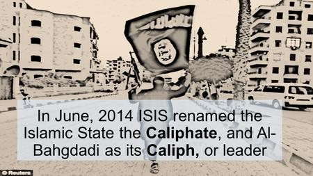 In June, 2014 ISIS renamed the Islamic State the Caliphate, and Al- Bahgdadi as its Caliph, or leader.