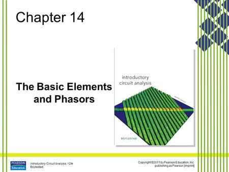 Copyright ©2011 by Pearson Education, Inc. publishing as Pearson [imprint] Introductory Circuit Analysis, 12/e Boylestad Chapter 14 The Basic Elements.