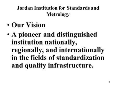 1 Jordan Institution for Standards and Metrology Our Vision A pioneer and distinguished institution nationally, regionally, and internationally in the.