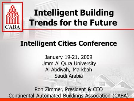 Intelligent Cities Conference January 19-21, 2009 Umm Al Qura University Al Abdiyah, Markbah Saudi Arabia Ron Zimmer, President & CEO Continental Automated.