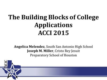 The Building Blocks of College Applications ACCI 2015 Angelica Melendez, South San Antonio High School Joseph M. Miller, Cristo Rey Jesuit Preparatory.