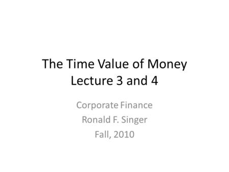 The Time Value of Money Lecture 3 and 4 Corporate Finance Ronald F. Singer Fall, 2010.
