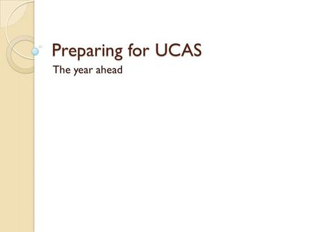 Preparing for UCAS The year ahead. Plan now This time next year you will have left to do your A2 exams… Need to plan now for your future University, employment,