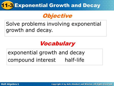 Holt Algebra 1 11-3 Exponential Growth and Decay Solve problems involving exponential growth and decay. Objective exponential growth and decay compound.