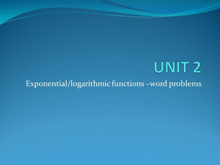 Exponential/logarithmic functions –word problems.