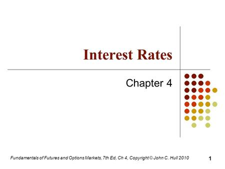 Fundamentals of Futures and Options Markets, 7th Ed, Ch 4, Copyright © John C. Hull 2010 Interest Rates Chapter 4 1.