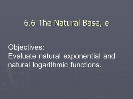 6.6 The Natural Base, e Objectives: Evaluate natural exponential and natural logarithmic functions.