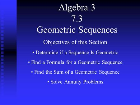 Algebra 3 7.3 Geometric Sequences Objectives of this Section Determine if a Sequence Is Geometric Find a Formula for a Geometric Sequence Find the Sum.