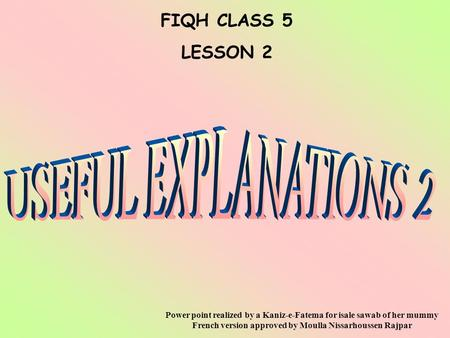 FIQH CLASS 5 LESSON 2 Power point realized by a Kaniz-e-Fatema for isale sawab of her mummy French version approved by Moulla Nissarhoussen Rajpar.