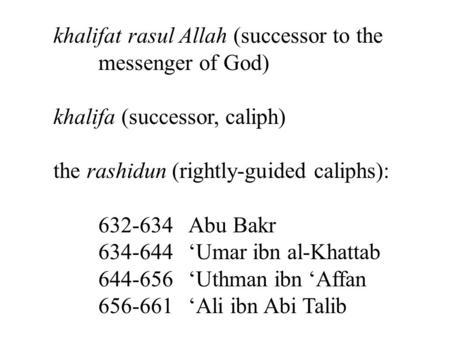 Khalifat rasul Allah (successor to the messenger of God) khalifa (successor, caliph) the rashidun (rightly-guided caliphs): 632-634 Abu Bakr 634-644 'Umar.
